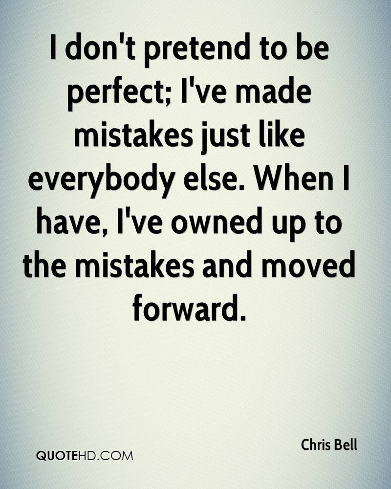 I don't pretend to be perfect; I've made mistakes just like everybody else. When I have, I've owned up to the mistakes and moved forward.