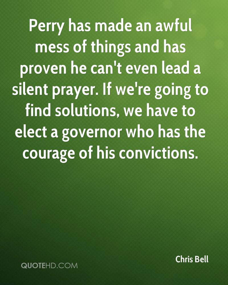 Perry has made an awful mess of things and has proven he can't even lead a silent prayer. If we're going to find solutions, we have to elect a governor who has the courage of his convictions.