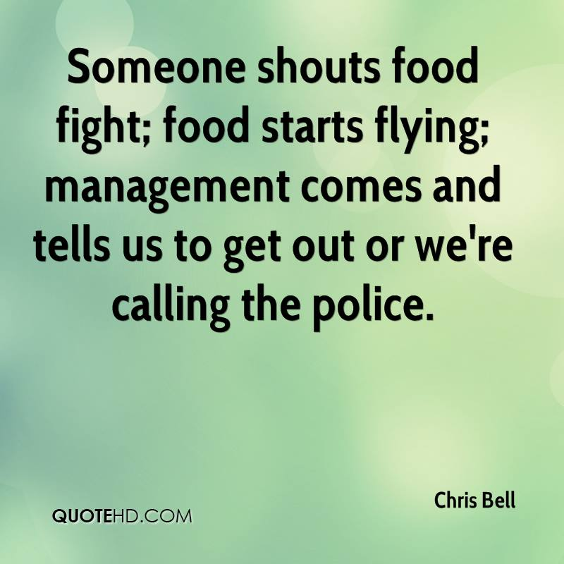 Someone shouts food fight; food starts flying; management comes and tells us to get out or we're calling the police.