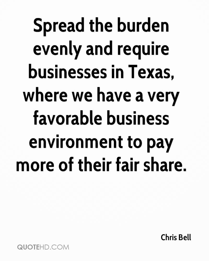 Spread the burden evenly and require businesses in Texas, where we have a very favorable business environment to pay more of their fair share.