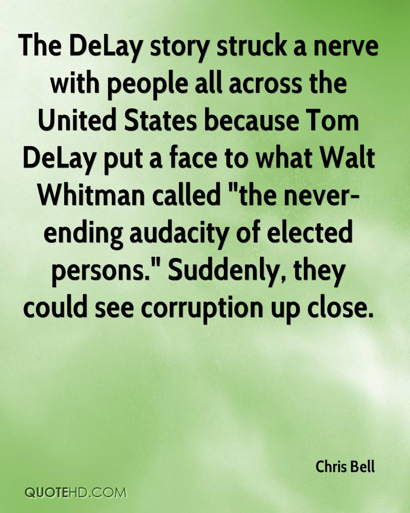 """The DeLay story struck a nerve with people all across the United States because Tom DeLay put a face to what Walt Whitman called """"the never-ending audacity of elected persons."""" Suddenly, they could see corruption up close."""