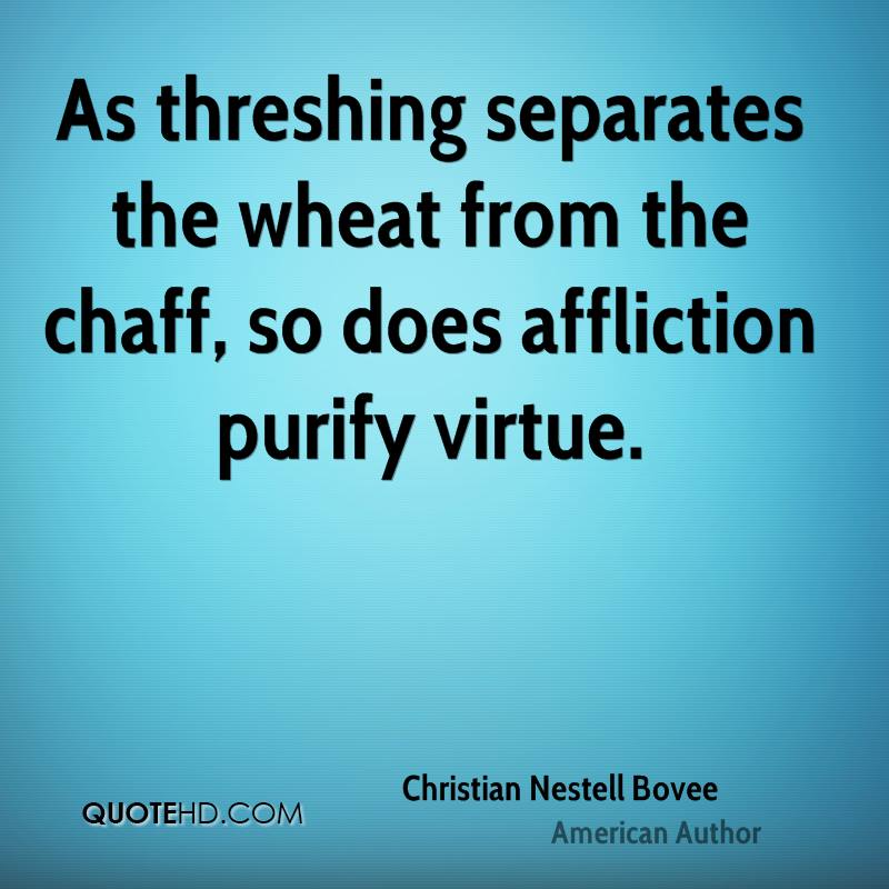 As threshing separates the wheat from the chaff, so does affliction purify virtue.