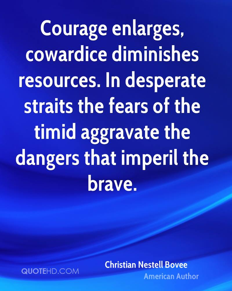 Courage enlarges, cowardice diminishes resources. In desperate straits the fears of the timid aggravate the dangers that imperil the brave.