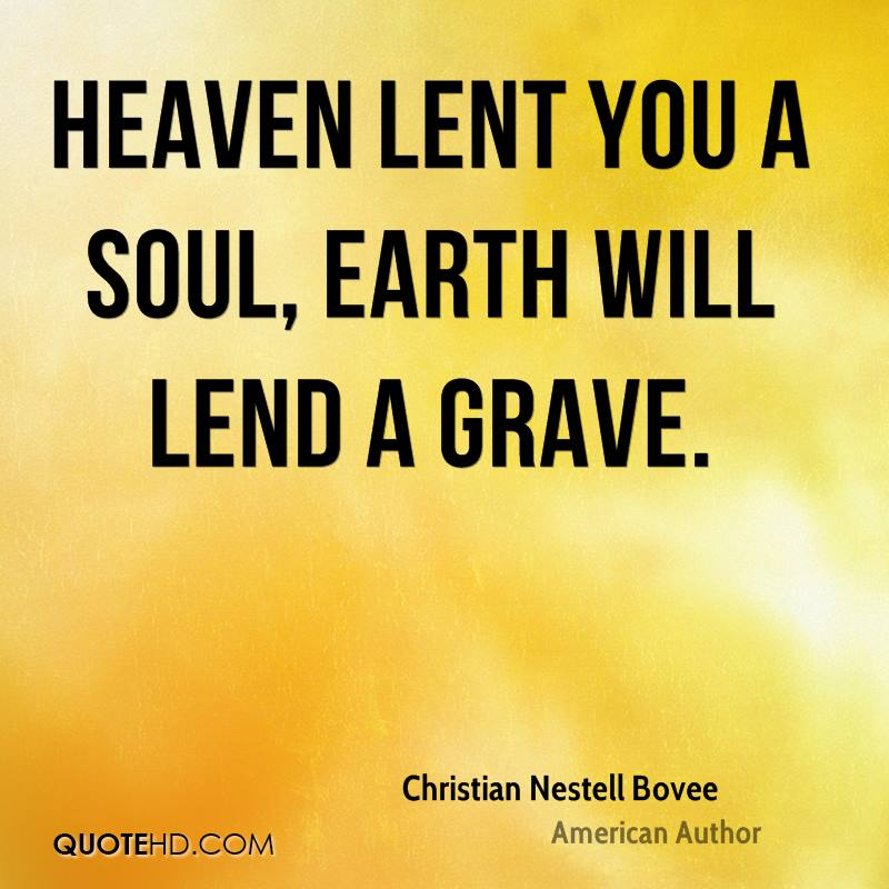 Heaven lent you a soul, Earth will lend a grave.