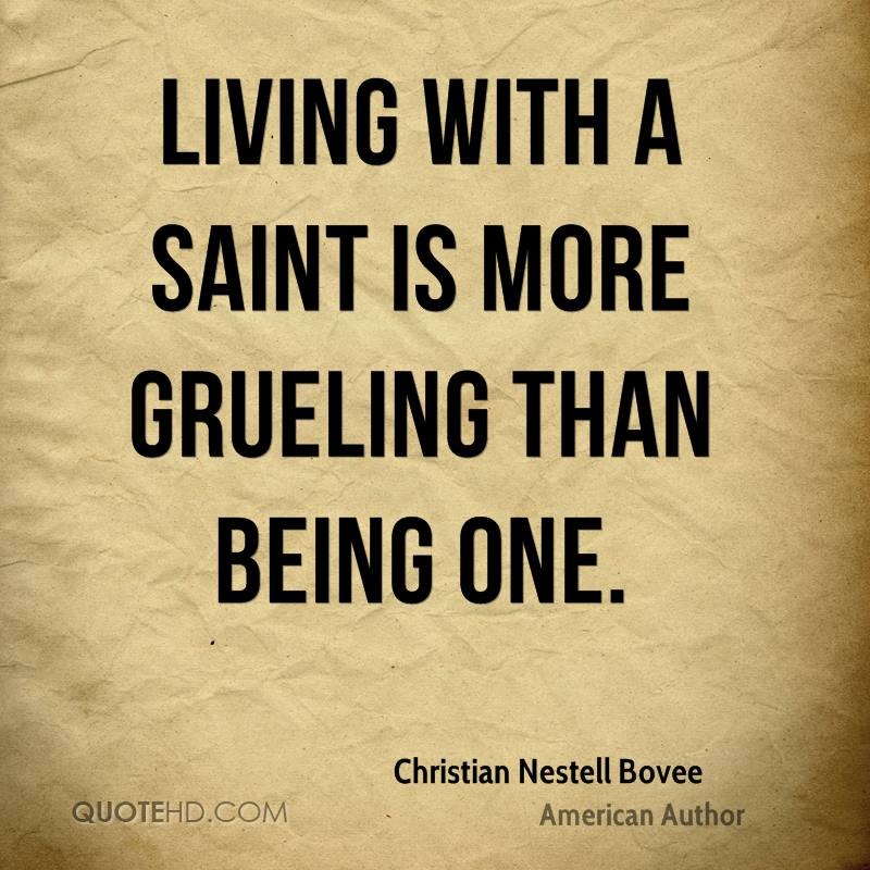 Living with a saint is more grueling than being one.