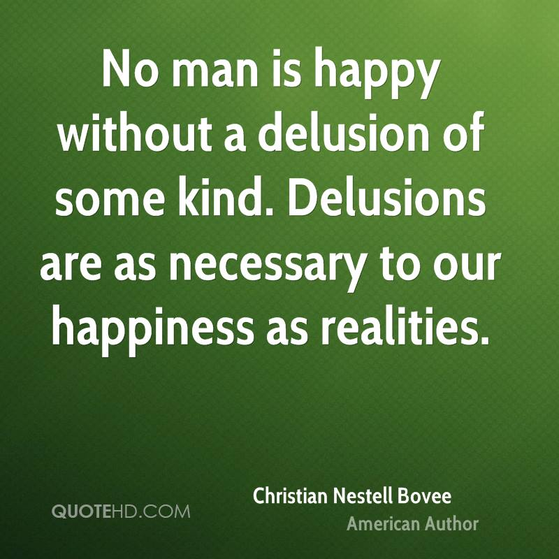 No man is happy without a delusion of some kind. Delusions are as necessary to our happiness as realities.