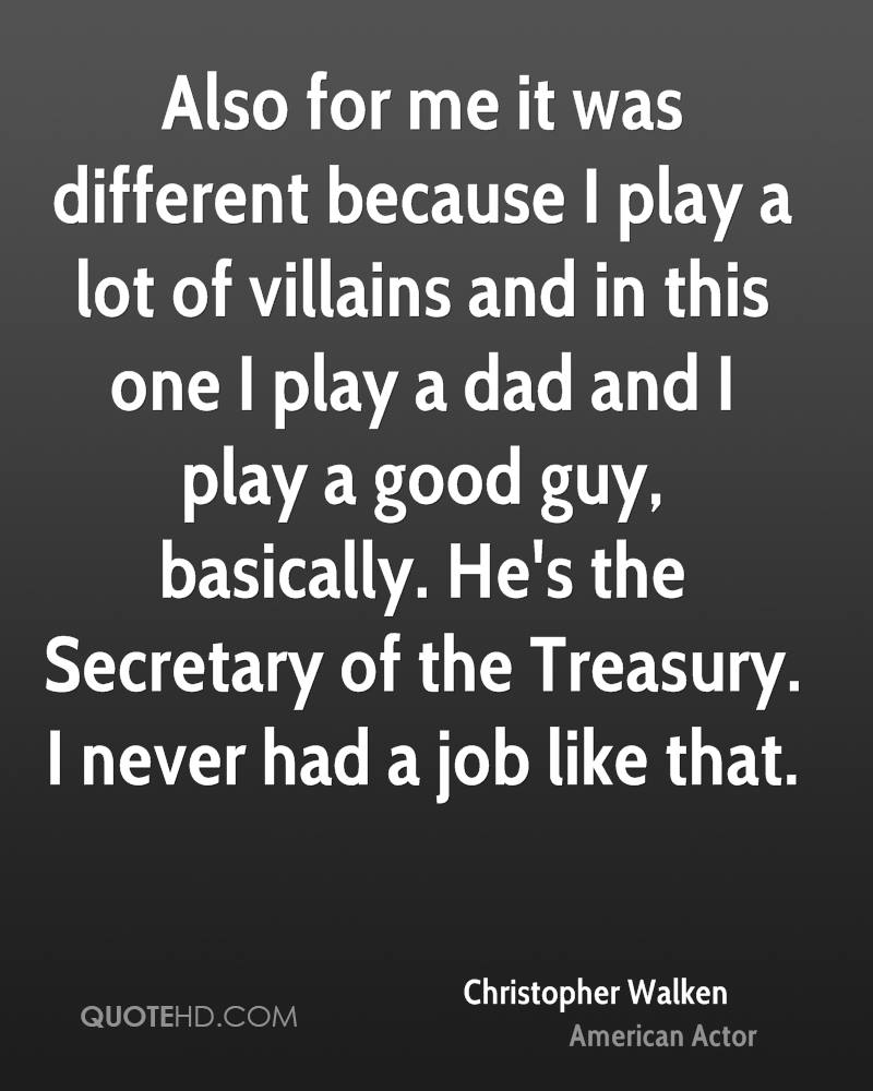 Also for me it was different because I play a lot of villains and in this one I play a dad and I play a good guy, basically. He's the Secretary of the Treasury. I never had a job like that.