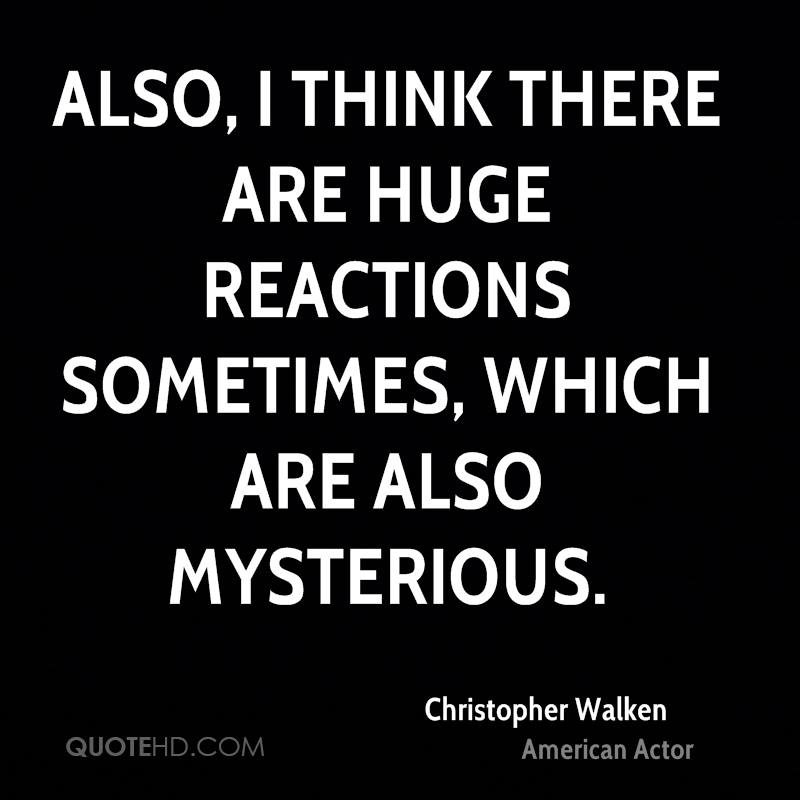Also, I think there are huge reactions sometimes, which are also mysterious.