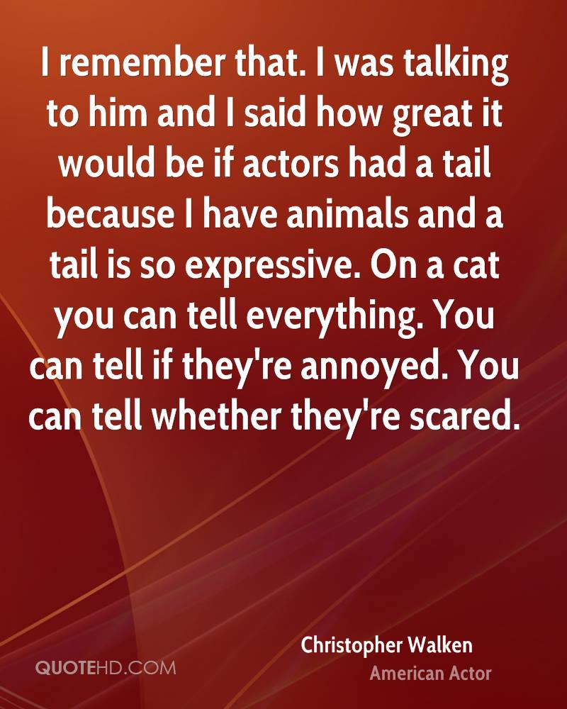 I remember that. I was talking to him and I said how great it would be if actors had a tail because I have animals and a tail is so expressive. On a cat you can tell everything. You can tell if they're annoyed. You can tell whether they're scared.