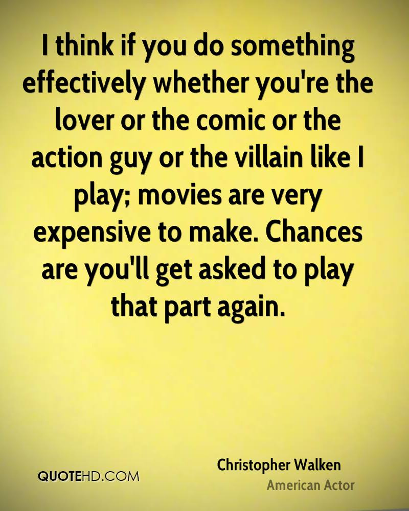 I think if you do something effectively whether you're the lover or the comic or the action guy or the villain like I play; movies are very expensive to make. Chances are you'll get asked to play that part again.