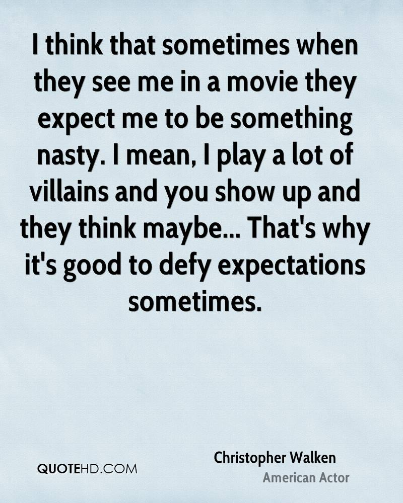 I think that sometimes when they see me in a movie they expect me to be something nasty. I mean, I play a lot of villains and you show up and they think maybe... That's why it's good to defy expectations sometimes.