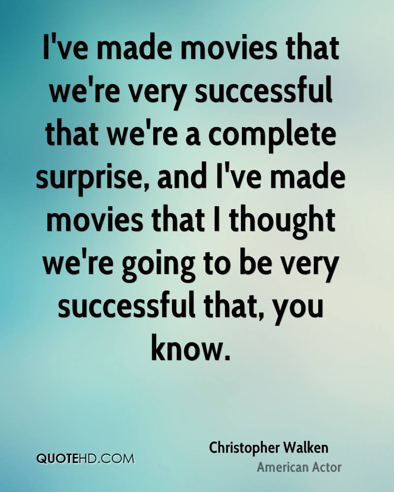 I've made movies that we're very successful that we're a complete surprise, and I've made movies that I thought we're going to be very successful that, you know.