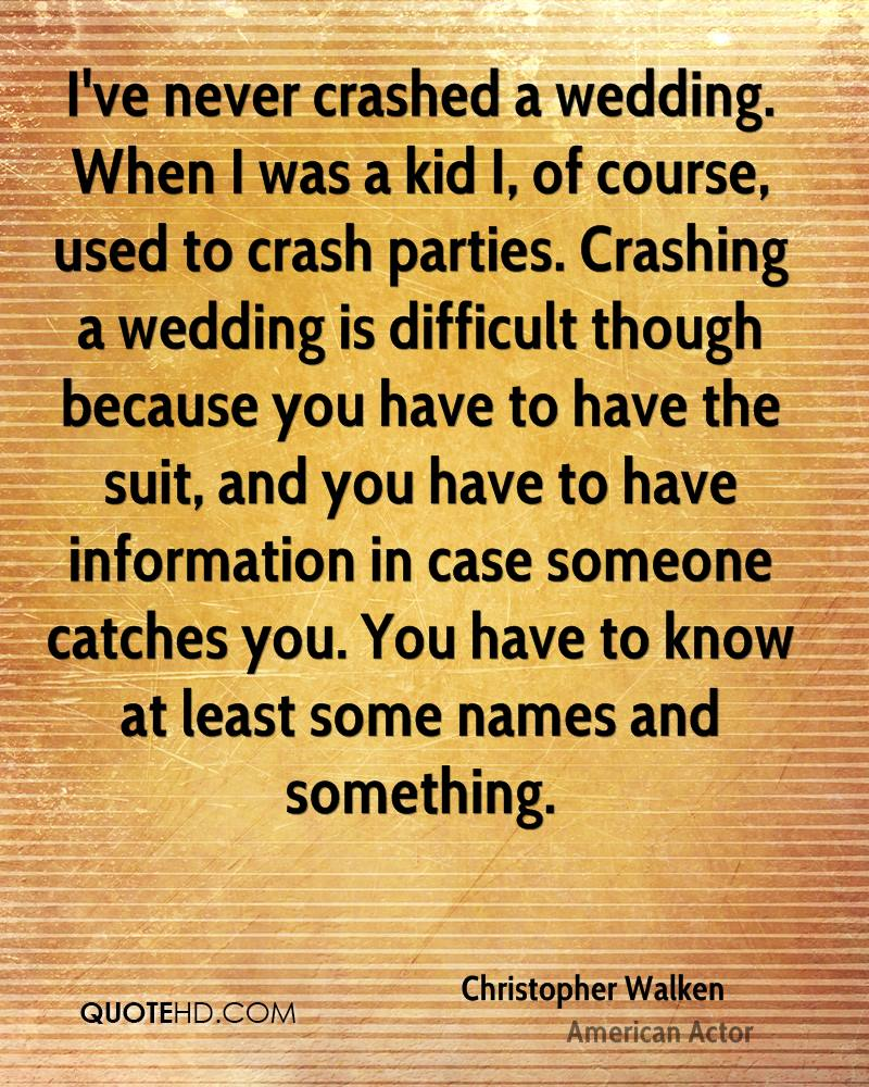 I've never crashed a wedding. When I was a kid I, of course, used to crash parties. Crashing a wedding is difficult though because you have to have the suit, and you have to have information in case someone catches you. You have to know at least some names and something.
