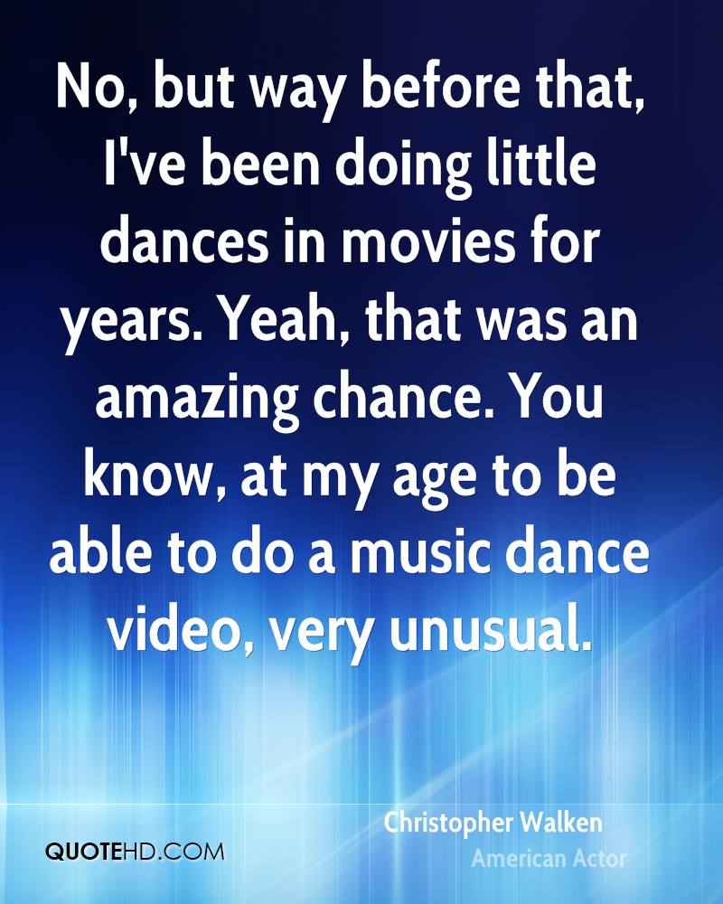 No, but way before that, I've been doing little dances in movies for years. Yeah, that was an amazing chance. You know, at my age to be able to do a music dance video, very unusual.