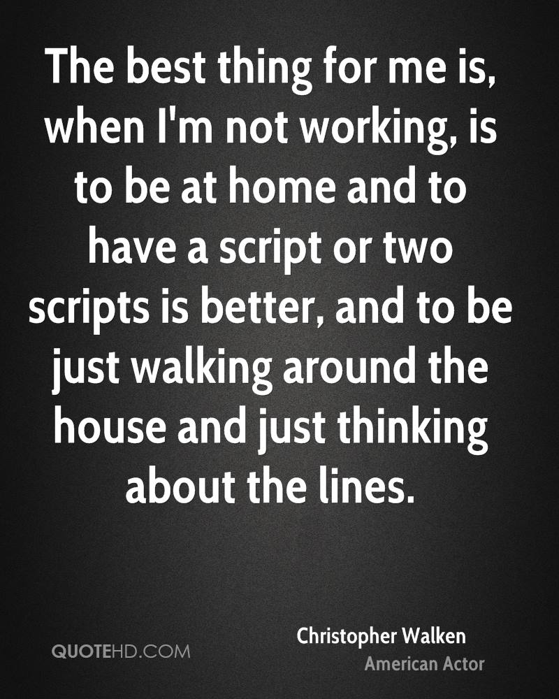The best thing for me is, when I'm not working, is to be at home and to have a script or two scripts is better, and to be just walking around the house and just thinking about the lines.