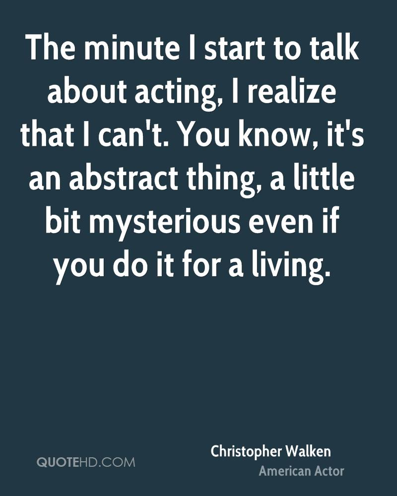 The minute I start to talk about acting, I realize that I can't. You know, it's an abstract thing, a little bit mysterious even if you do it for a living.