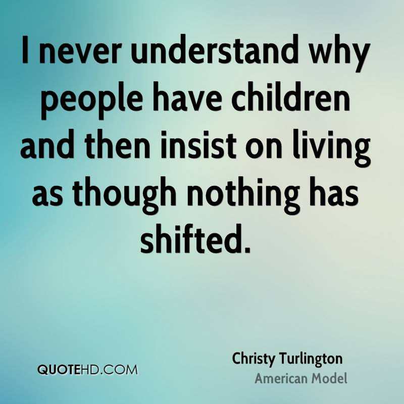 I never understand why people have children and then insist on living as though nothing has shifted.