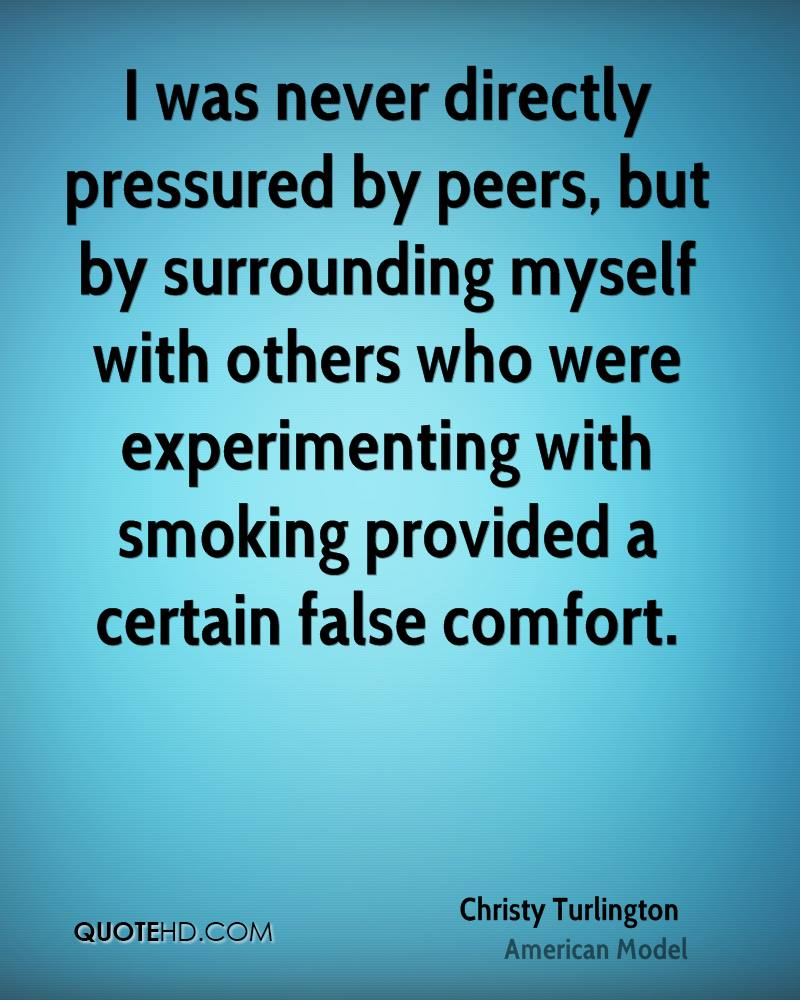 I was never directly pressured by peers, but by surrounding myself with others who were experimenting with smoking provided a certain false comfort.