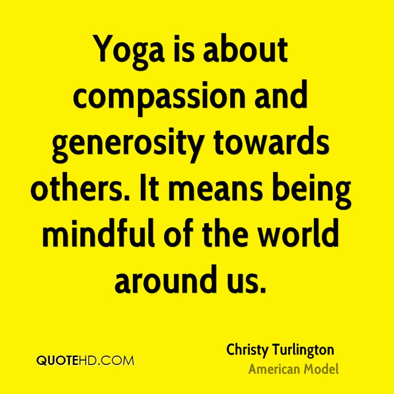 Yoga is about compassion and generosity towards others. It means being mindful of the world around us.