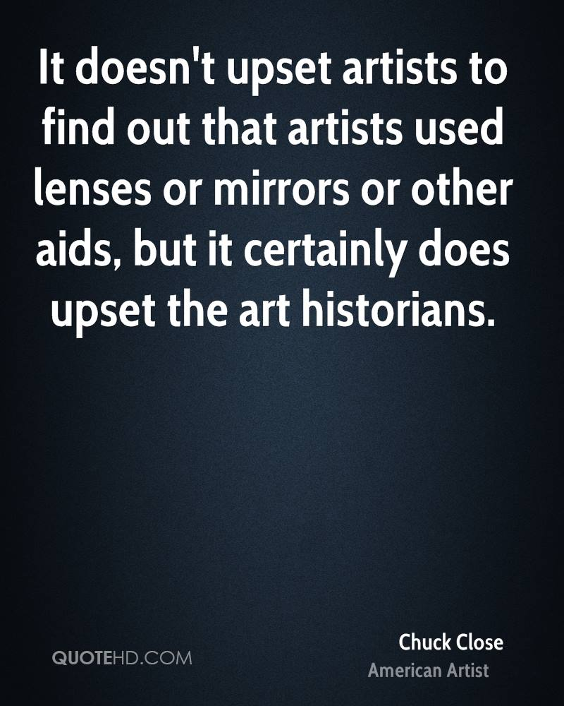 It doesn't upset artists to find out that artists used lenses or mirrors or other aids, but it certainly does upset the art historians.