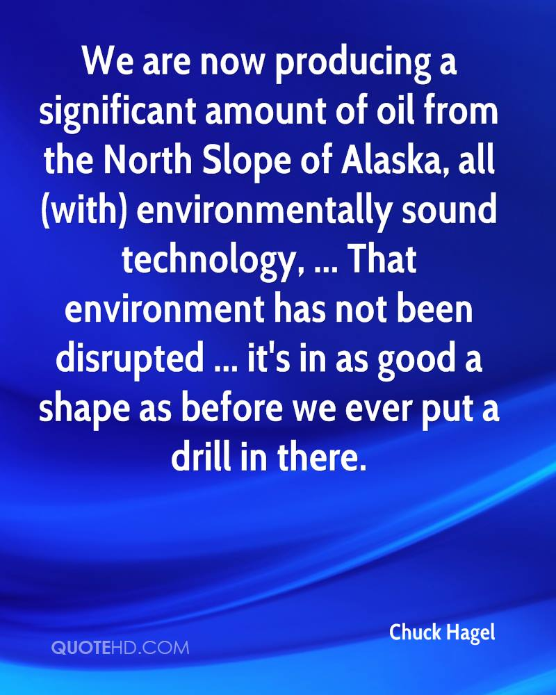 We are now producing a significant amount of oil from the North Slope of Alaska, all (with) environmentally sound technology, ... That environment has not been disrupted ... it's in as good a shape as before we ever put a drill in there.