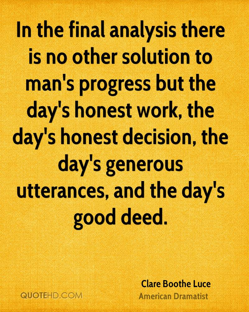 In the final analysis there is no other solution to man's progress but the day's honest work, the day's honest decision, the day's generous utterances, and the day's good deed.