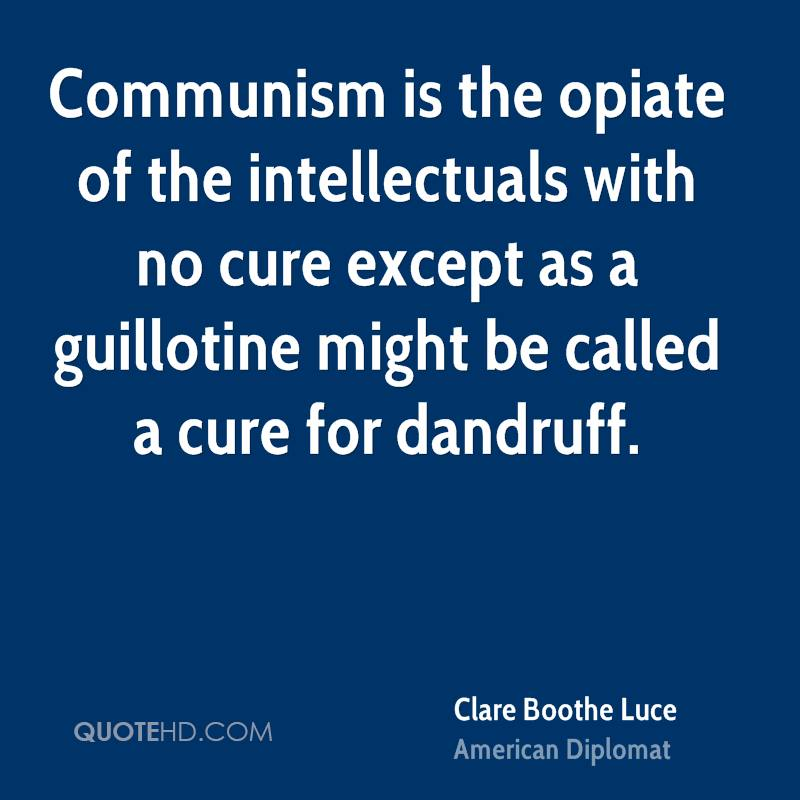 Communism is the opiate of the intellectuals with no cure except as a guillotine might be called a cure for dandruff.