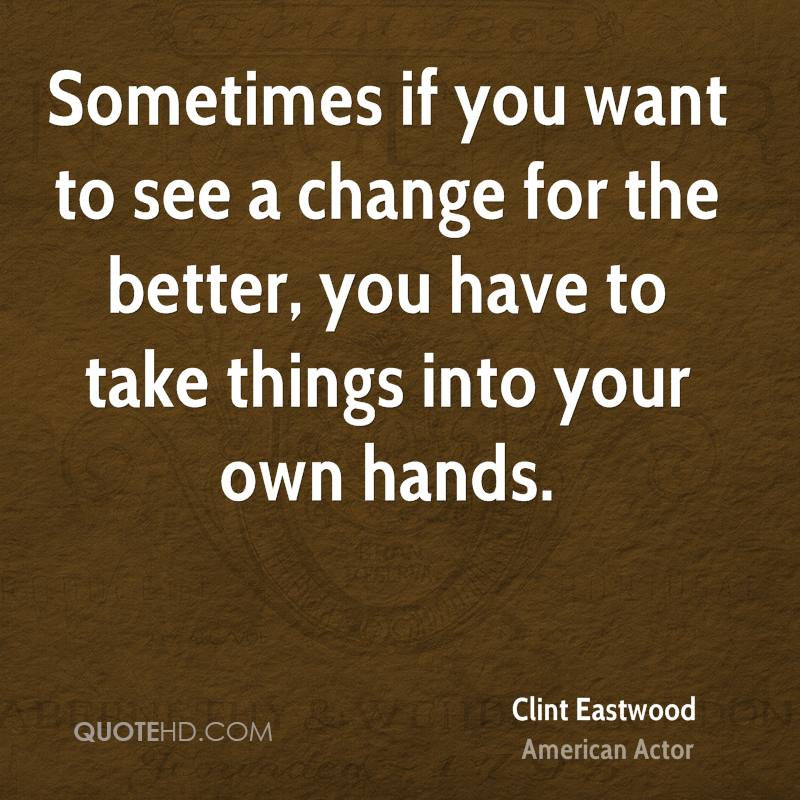 Quotes About Change For The Better: Clint Eastwood Change Quotes