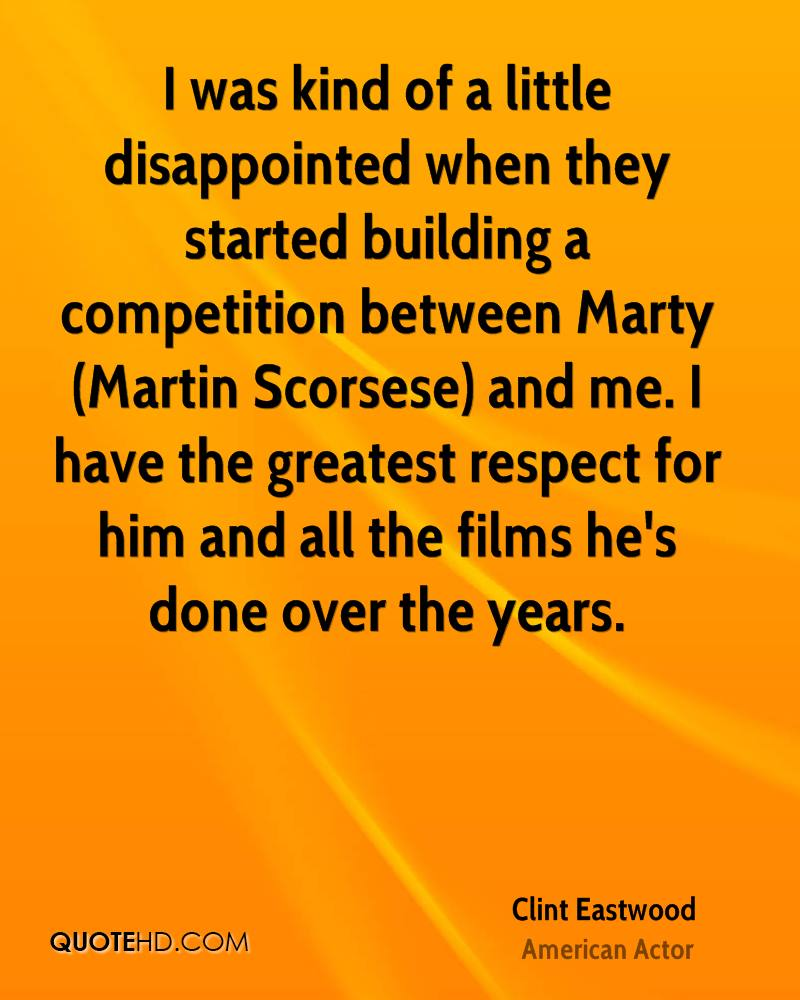 I was kind of a little disappointed when they started building a competition between Marty (Martin Scorsese) and me. I have the greatest respect for him and all the films he's done over the years.