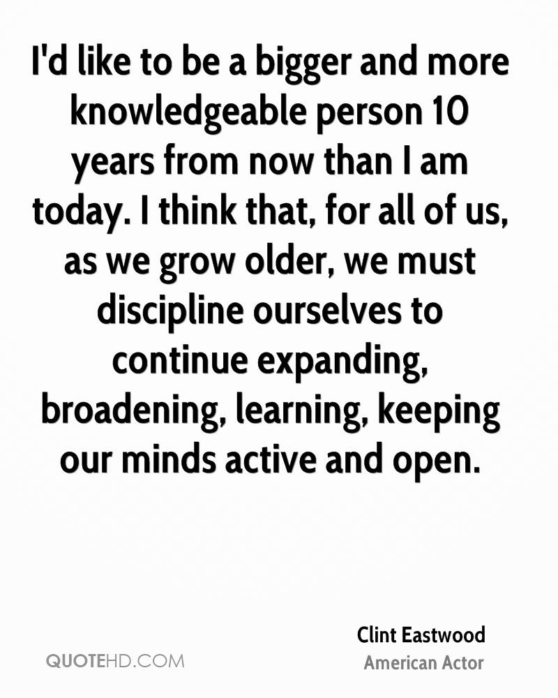 I'd like to be a bigger and more knowledgeable person 10 years from now than I am today. I think that, for all of us, as we grow older, we must discipline ourselves to continue expanding, broadening, learning, keeping our minds active and open.