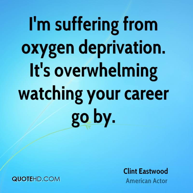 I'm suffering from oxygen deprivation. It's overwhelming watching your career go by.