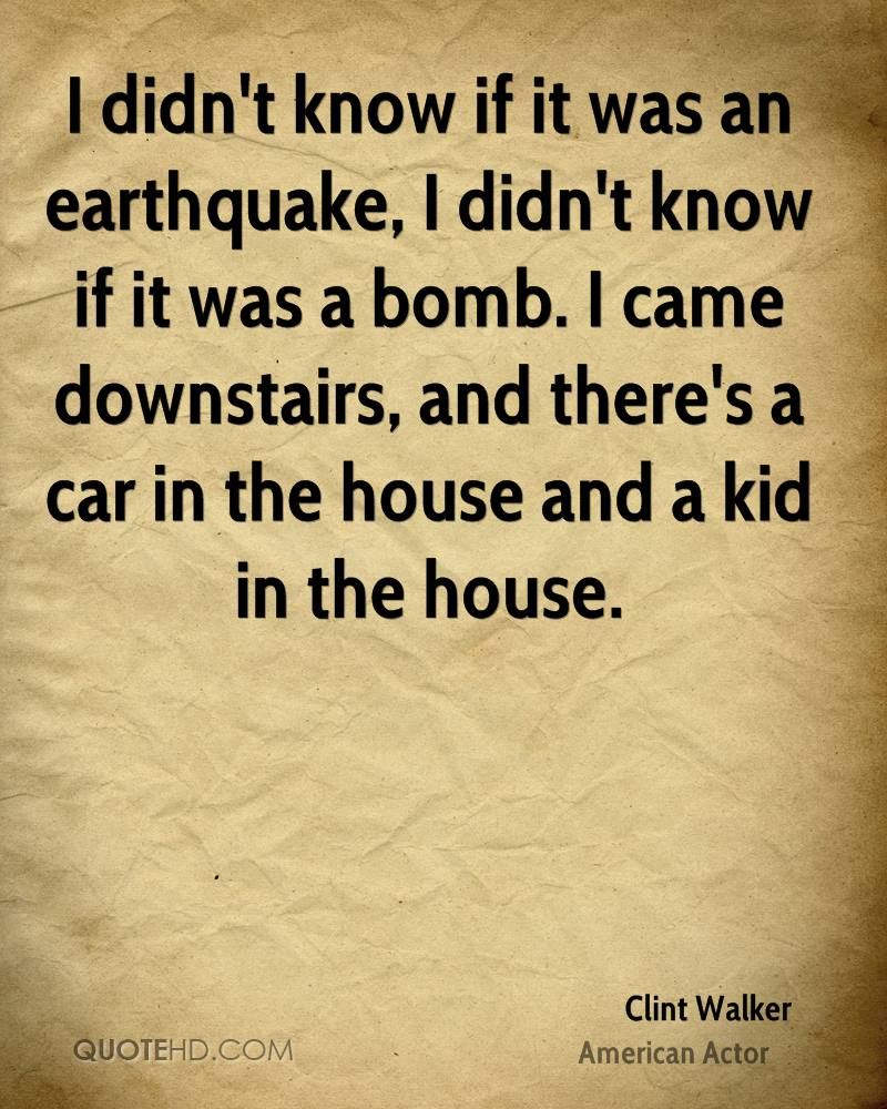 I didn't know if it was an earthquake, I didn't know if it was a bomb. I came downstairs, and there's a car in the house and a kid in the house.