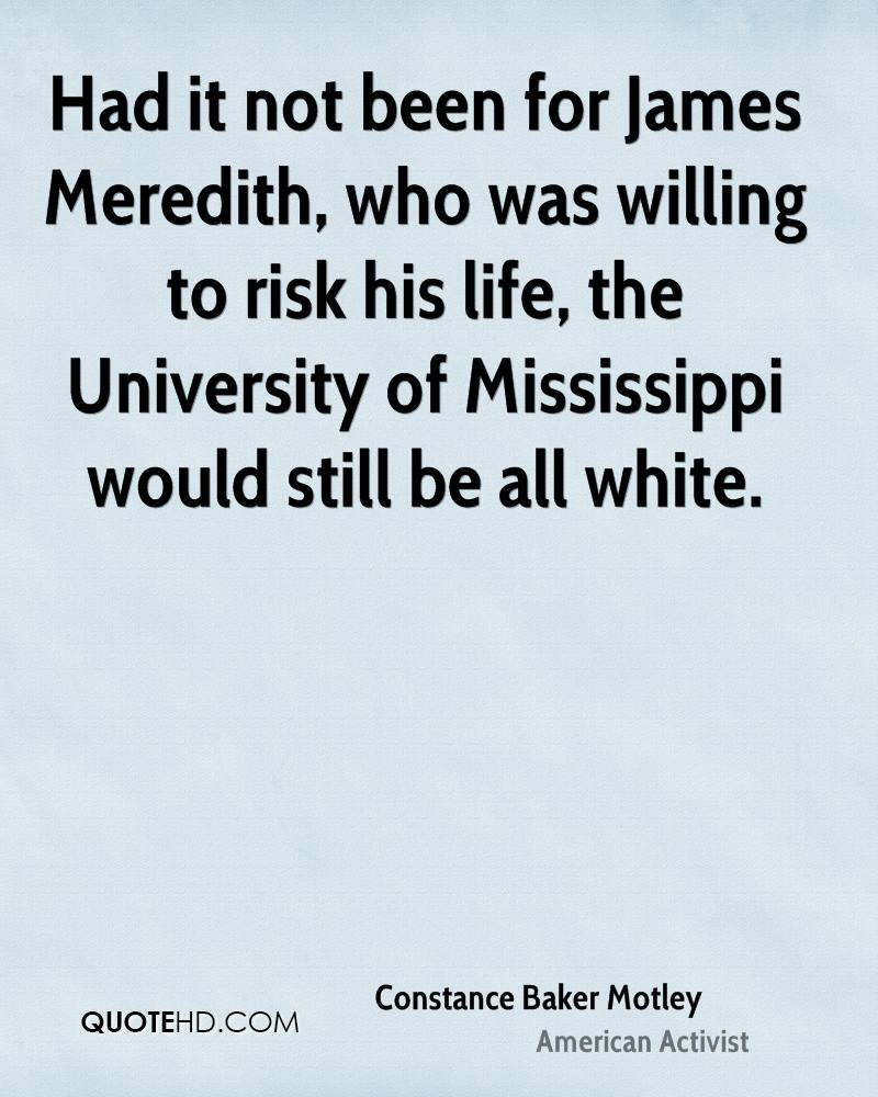 Had it not been for James Meredith, who was willing to risk his life, the University of Mississippi would still be all white.