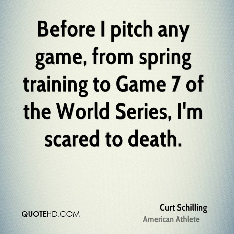 Before I pitch any game, from spring training to Game 7 of the World Series, I'm scared to death.