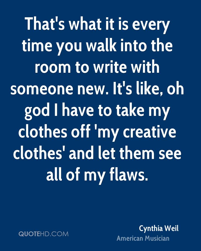 That's what it is every time you walk into the room to write with someone new. It's like, oh god I have to take my clothes off 'my creative clothes' and let them see all of my flaws.