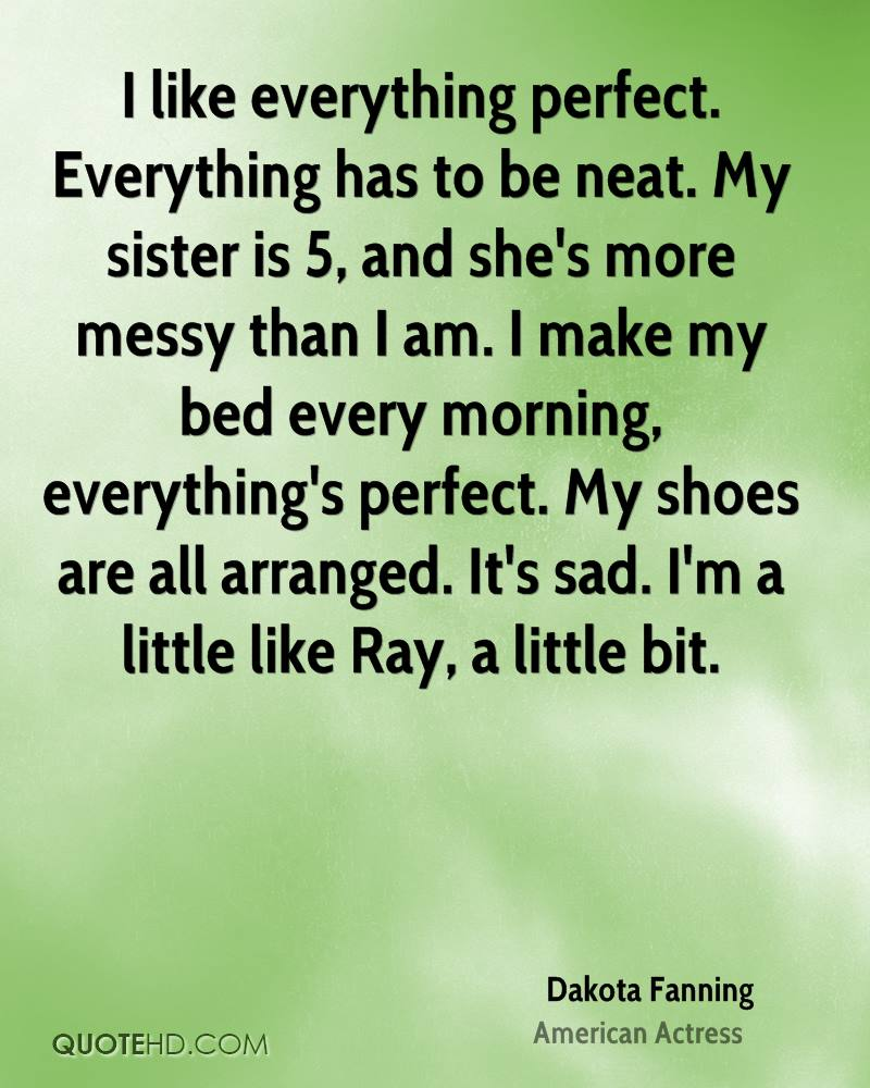 I like everything perfect. Everything has to be neat. My sister is 5, and she's more messy than I am. I make my bed every morning, everything's perfect. My shoes are all arranged. It's sad. I'm a little like Ray, a little bit.