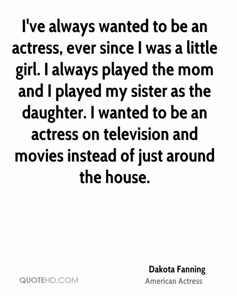 I've always wanted to be an actress, ever since I was a little girl. I always played the mom and I played my sister as the daughter. I wanted to be an actress on television and movies instead of just around the house.