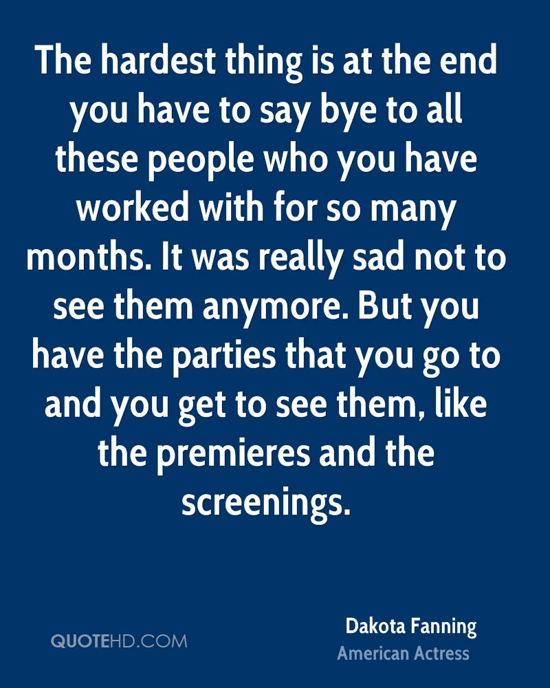 The hardest thing is at the end you have to say bye to all these people who you have worked with for so many months. It was really sad not to see them anymore. But you have the parties that you go to and you get to see them, like the premieres and the screenings.