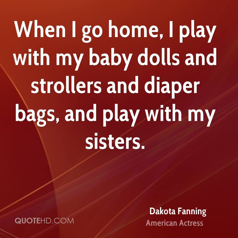 When I go home, I play with my baby dolls and strollers and diaper bags, and play with my sisters.