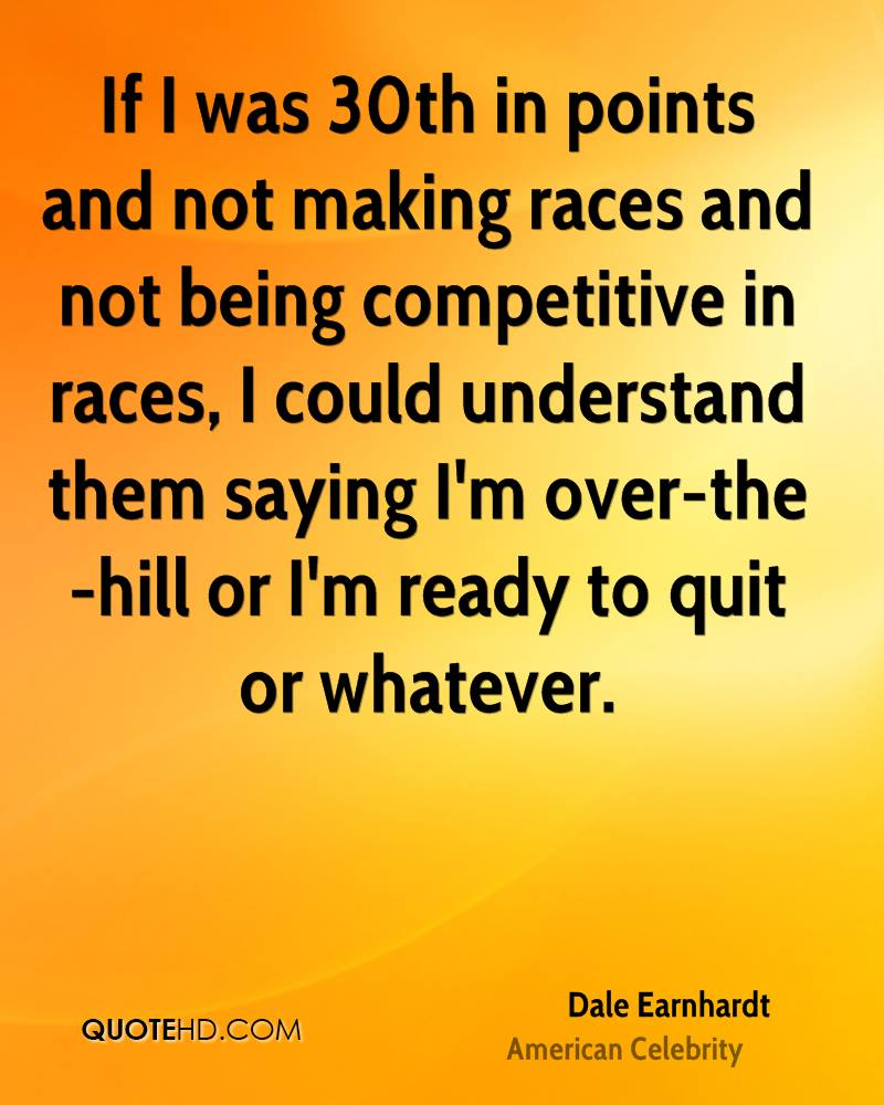 If I was 30th in points and not making races and not being competitive in races, I could understand them saying I'm over-the-hill or I'm ready to quit or whatever.