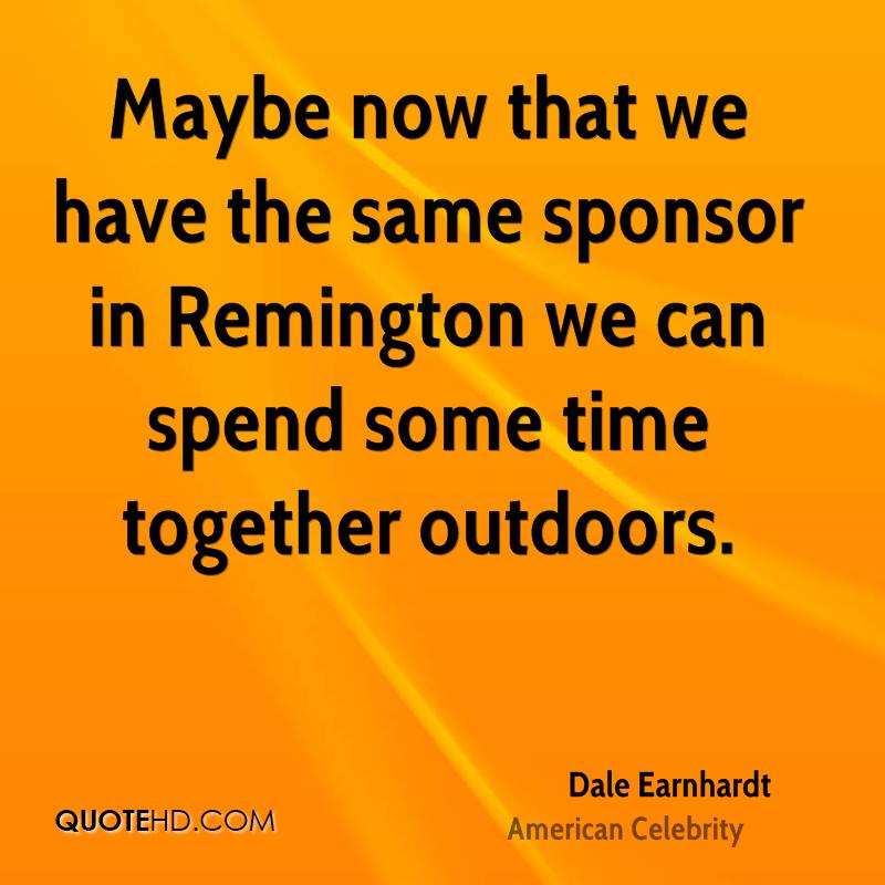 Maybe now that we have the same sponsor in Remington we can spend some time together outdoors.