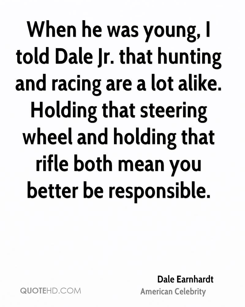 When he was young, I told Dale Jr. that hunting and racing are a lot alike. Holding that steering wheel and holding that rifle both mean you better be responsible.