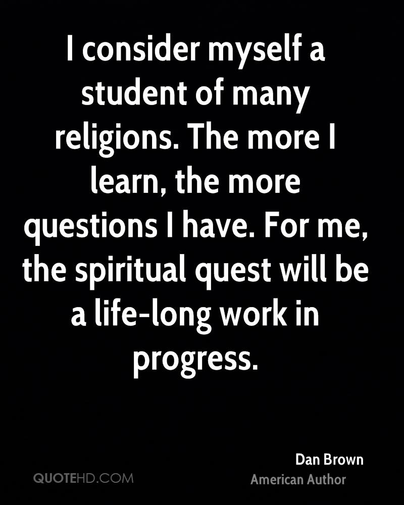 I consider myself a student of many religions. The more I learn, the more questions I have. For me, the spiritual quest will be a life-long work in progress.