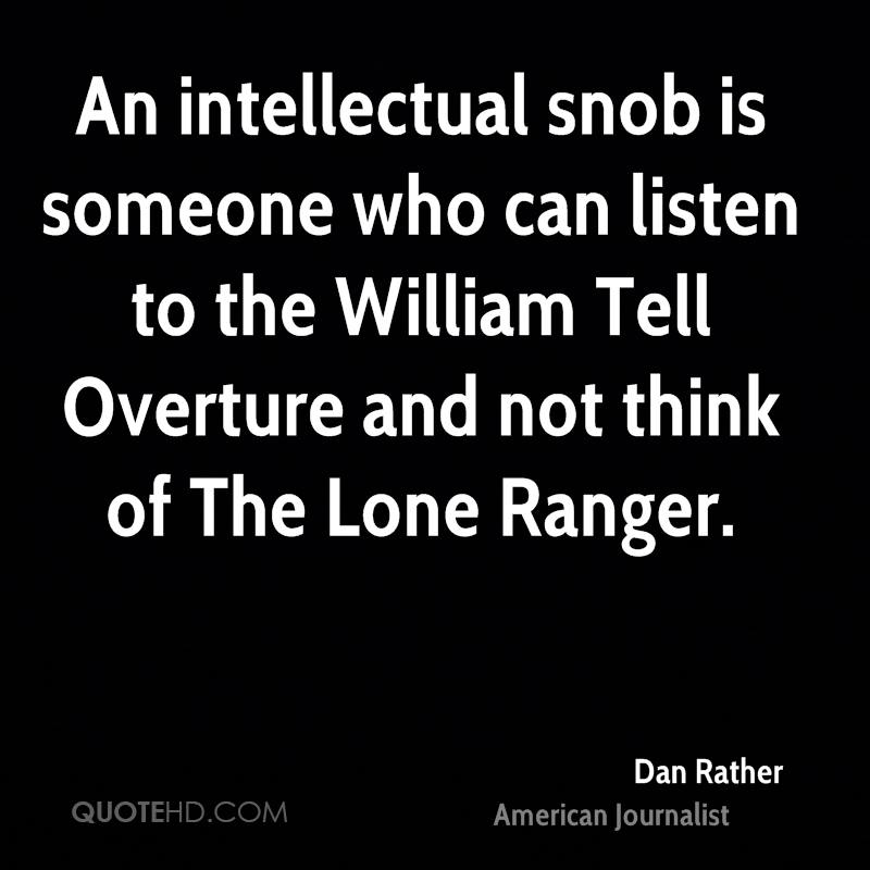 An intellectual snob is someone who can listen to the William Tell Overture and not think of The Lone Ranger.