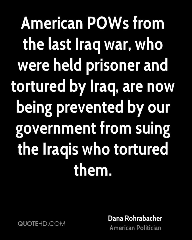 American POWs from the last Iraq war, who were held prisoner and tortured by Iraq, are now being prevented by our government from suing the Iraqis who tortured them.