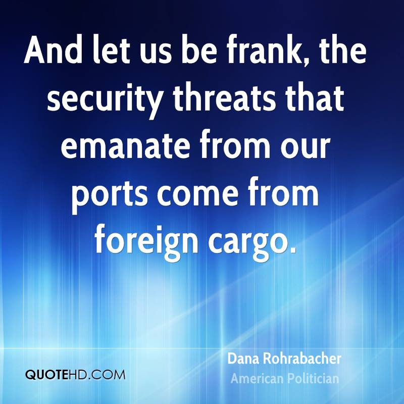 And let us be frank, the security threats that emanate from our ports come from foreign cargo.