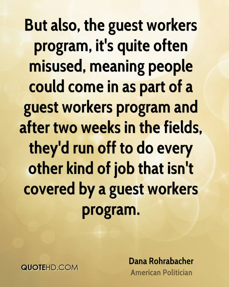 But also, the guest workers program, it's quite often misused, meaning people could come in as part of a guest workers program and after two weeks in the fields, they'd run off to do every other kind of job that isn't covered by a guest workers program.