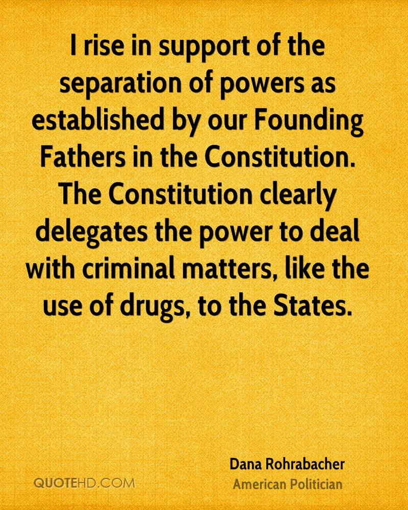 I rise in support of the separation of powers as established by our Founding Fathers in the Constitution. The Constitution clearly delegates the power to deal with criminal matters, like the use of drugs, to the States.