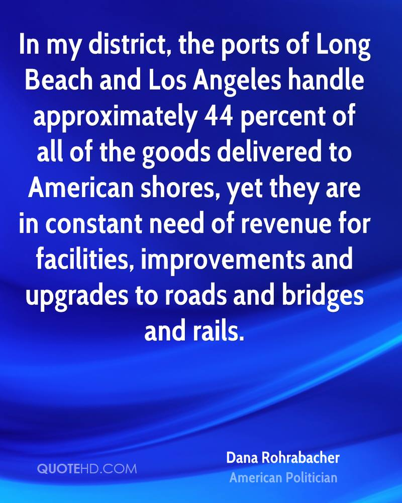 In my district, the ports of Long Beach and Los Angeles handle approximately 44 percent of all of the goods delivered to American shores, yet they are in constant need of revenue for facilities, improvements and upgrades to roads and bridges and rails.