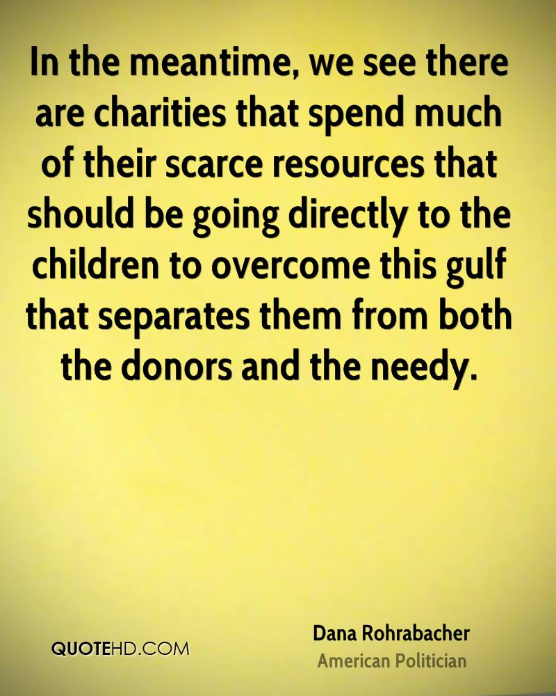 In the meantime, we see there are charities that spend much of their scarce resources that should be going directly to the children to overcome this gulf that separates them from both the donors and the needy.